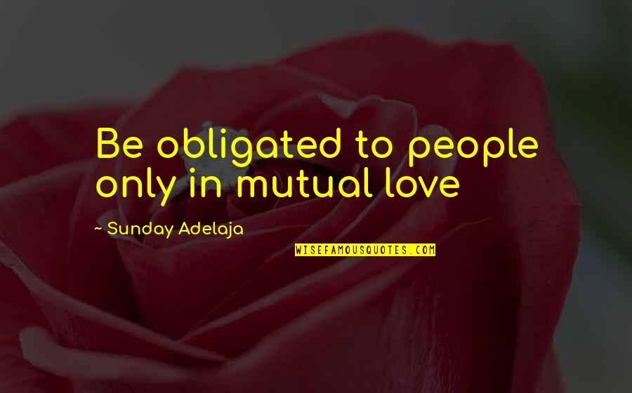 Loving Life And God Quotes By Sunday Adelaja: Be obligated to people only in mutual love