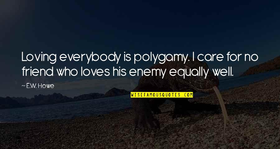 Loving My Friends Quotes By E.W. Howe: Loving everybody is polygamy. I care for no