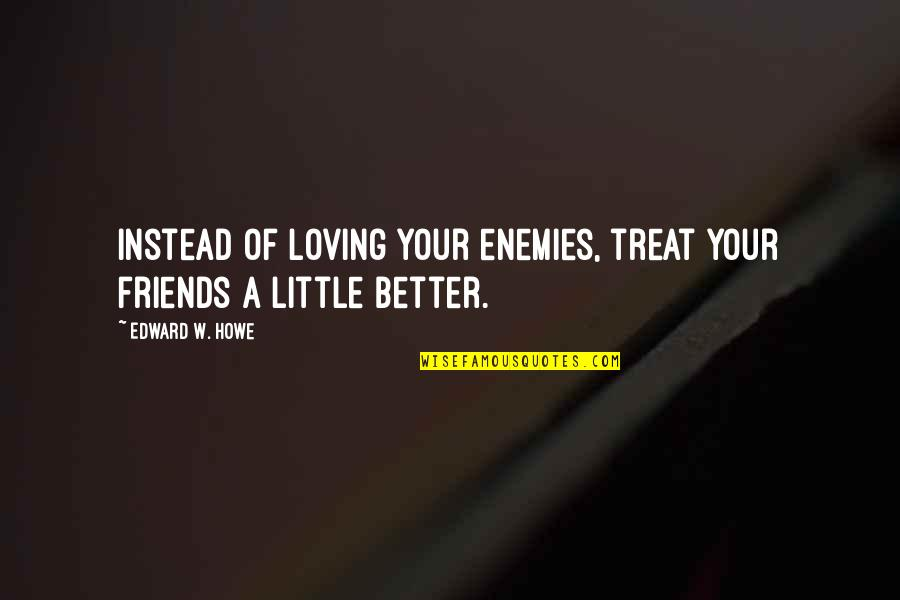 Loving My Friends Quotes By Edward W. Howe: Instead of loving your enemies, treat your friends
