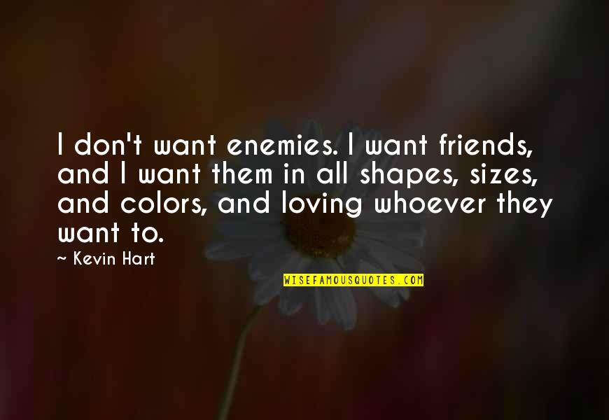Loving My Friends Quotes By Kevin Hart: I don't want enemies. I want friends, and