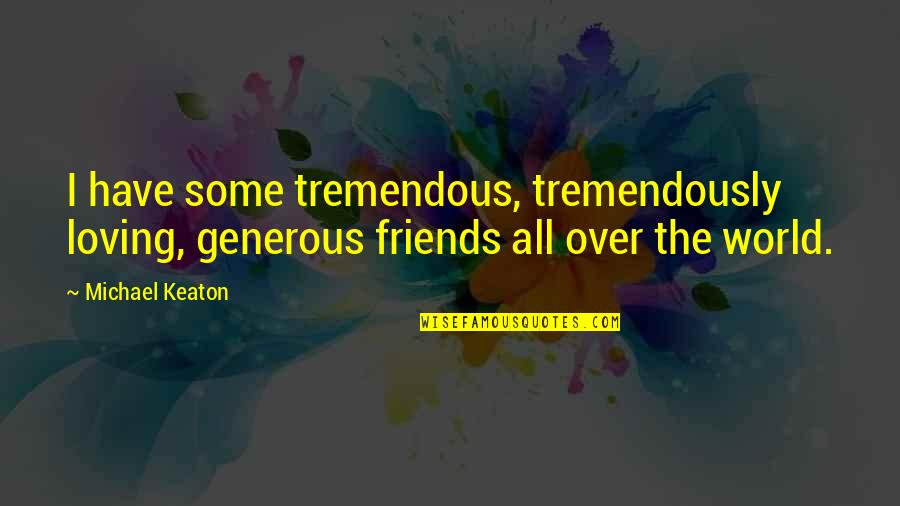 Loving My Friends Quotes By Michael Keaton: I have some tremendous, tremendously loving, generous friends