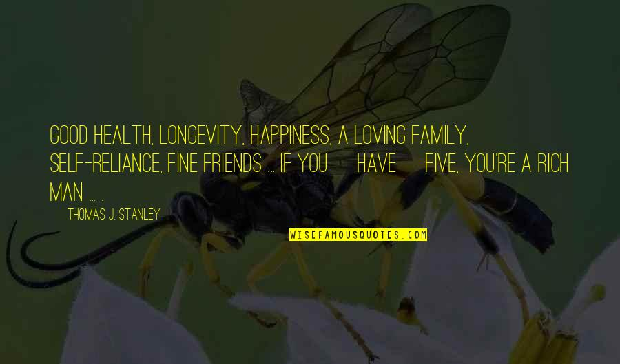 Loving My Friends Quotes By Thomas J. Stanley: Good health, longevity, happiness, a loving family, self-reliance,