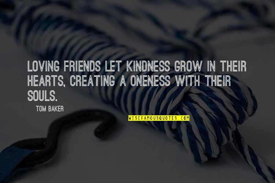Loving My Friends Quotes By Tom Baker: Loving friends let kindness grow in their hearts,