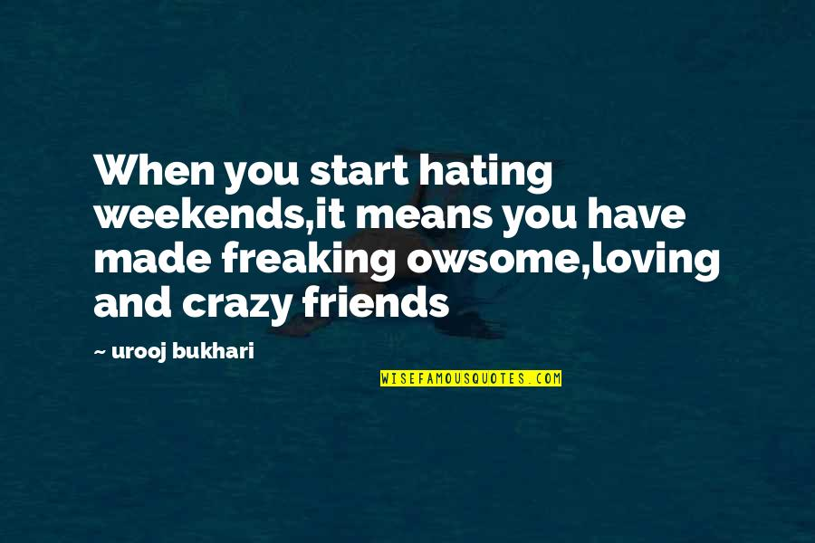 Loving My Friends Quotes By Urooj Bukhari: When you start hating weekends,it means you have