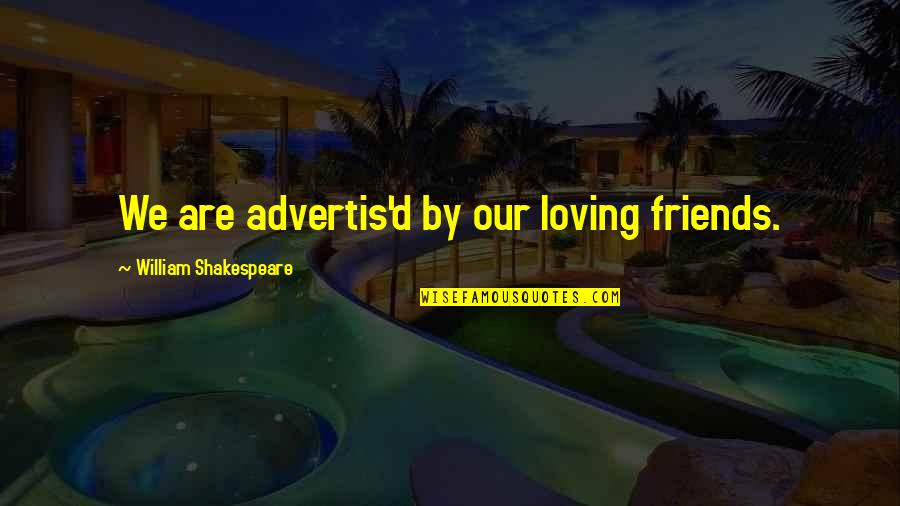 Loving My Friends Quotes By William Shakespeare: We are advertis'd by our loving friends.