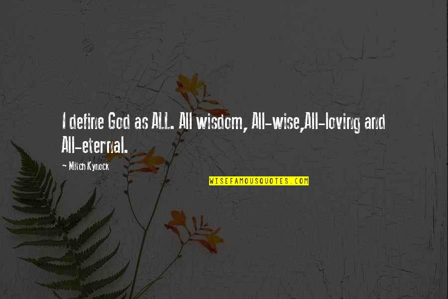 Loving My God Quotes By Mitch Kynock: I define God as ALL. All wisdom, All-wise,All-loving