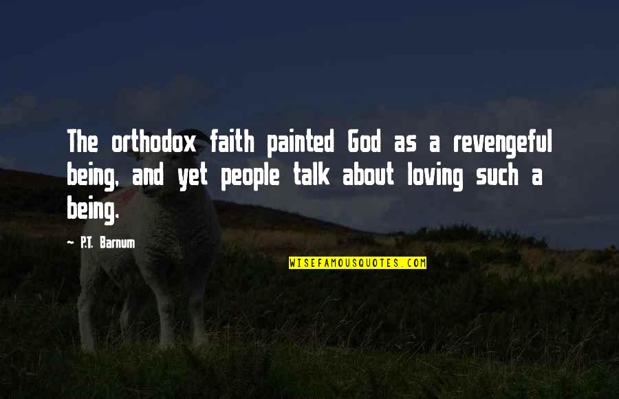 Loving My God Quotes By P.T. Barnum: The orthodox faith painted God as a revengeful