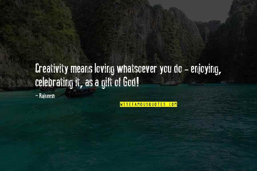 Loving My God Quotes By Rajneesh: Creativity means loving whatsoever you do - enjoying,