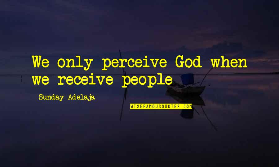Loving My God Quotes By Sunday Adelaja: We only perceive God when we receive people