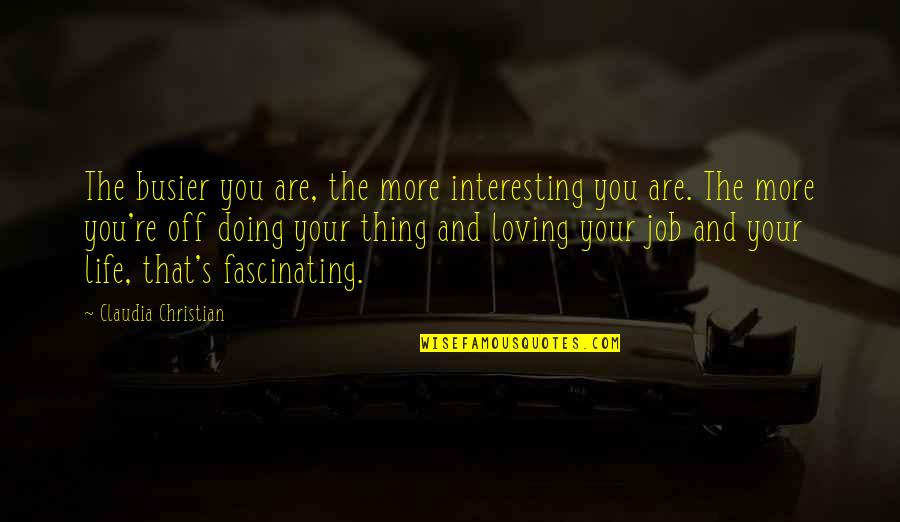 Loving My Job Quotes By Claudia Christian: The busier you are, the more interesting you