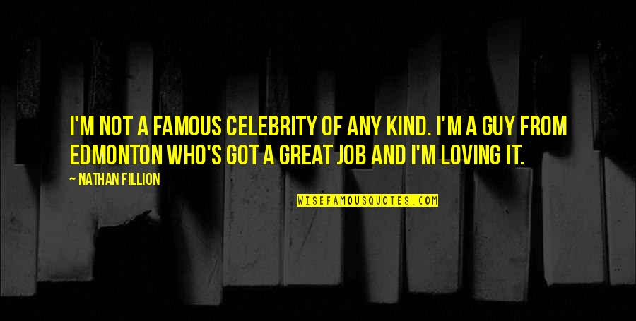 Loving My Job Quotes By Nathan Fillion: I'm not a famous celebrity of any kind.