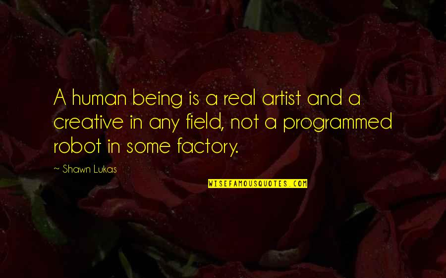 Loving My Job Quotes By Shawn Lukas: A human being is a real artist and