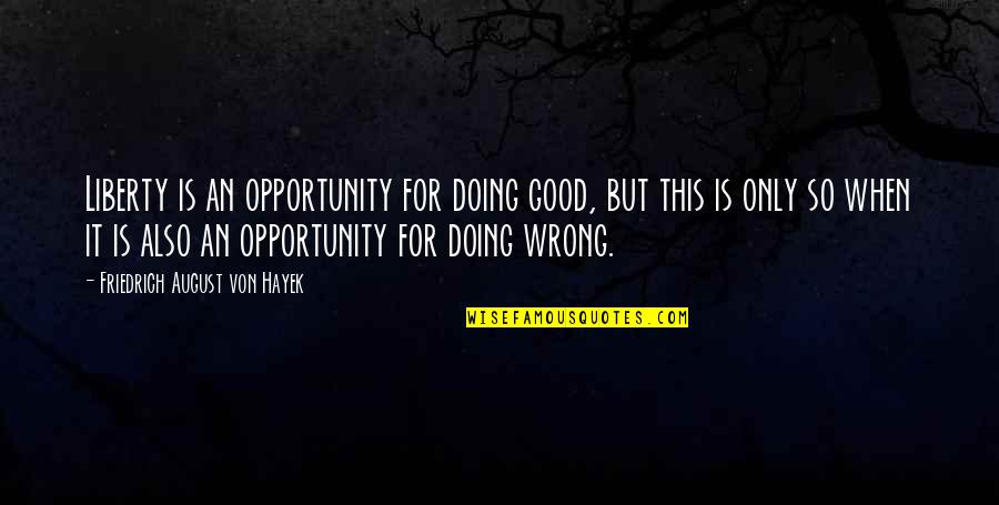 Loving One Guy Quotes By Friedrich August Von Hayek: Liberty is an opportunity for doing good, but