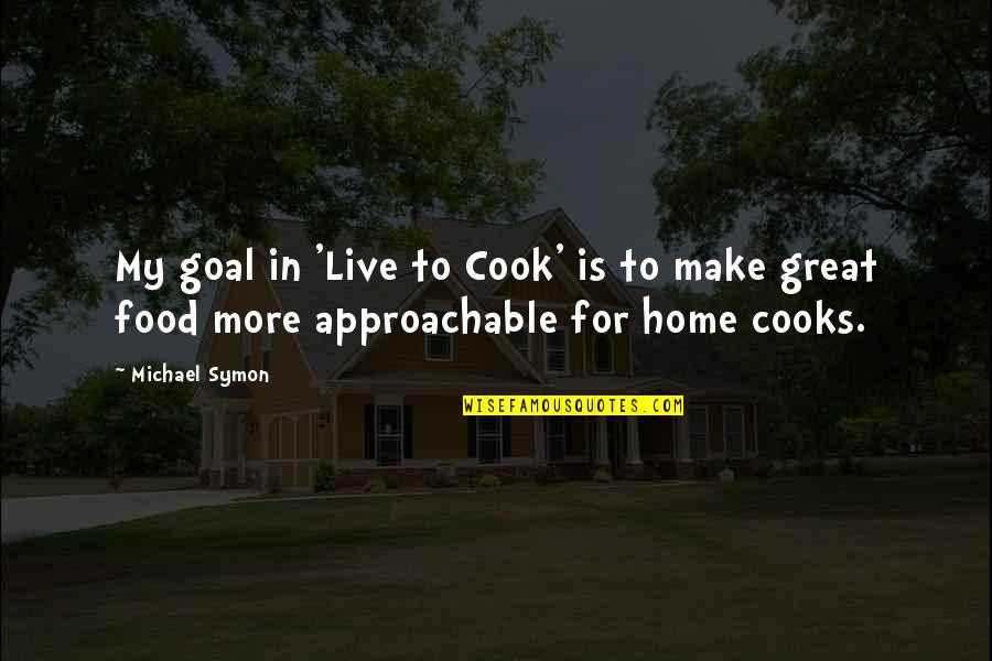 Loving One Guy Quotes By Michael Symon: My goal in 'Live to Cook' is to