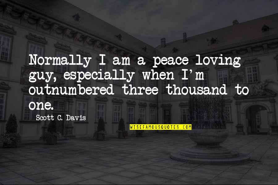 Loving One Guy Quotes By Scott C. Davis: Normally I am a peace-loving guy, especially when