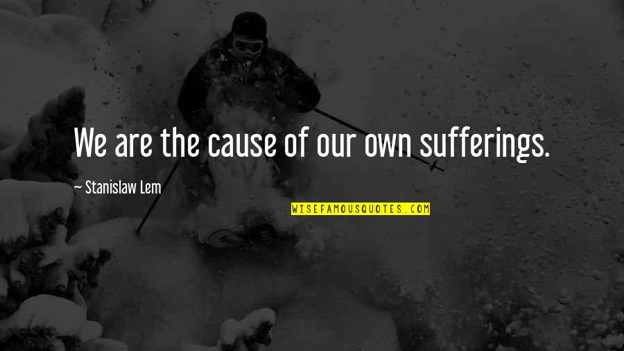 Loving Passionately Quotes By Stanislaw Lem: We are the cause of our own sufferings.