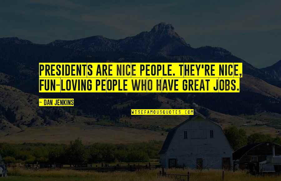 Loving People For Who They Are Quotes By Dan Jenkins: Presidents are nice people. They're nice, fun-loving people
