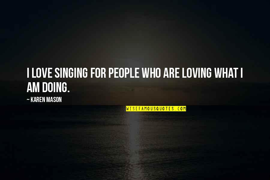 Loving People For Who They Are Quotes By Karen Mason: I love singing for people who are loving