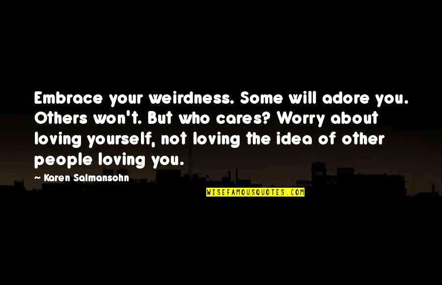Loving People For Who They Are Quotes By Karen Salmansohn: Embrace your weirdness. Some will adore you. Others
