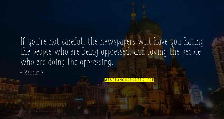 Loving People For Who They Are Quotes By Malcolm X: If you're not careful, the newspapers will have