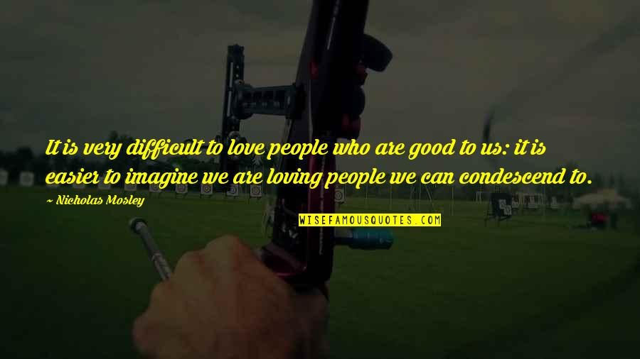 Loving People For Who They Are Quotes By Nicholas Mosley: It is very difficult to love people who