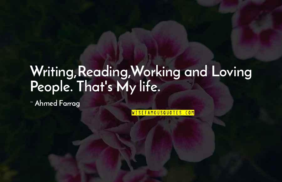 Loving People In Your Life Quotes By Ahmed Farrag: Writing,Reading,Working and Loving People. That's My life.
