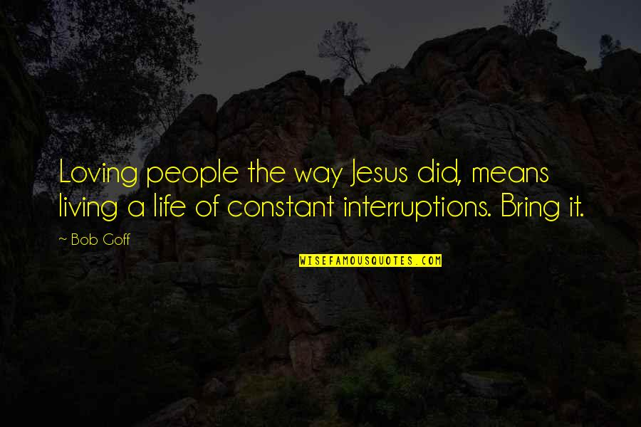 Loving People In Your Life Quotes By Bob Goff: Loving people the way Jesus did, means living