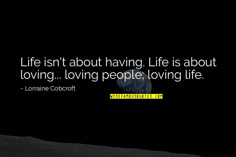 Loving People In Your Life Quotes By Lorraine Cobcroft: Life isn't about having. Life is about loving...