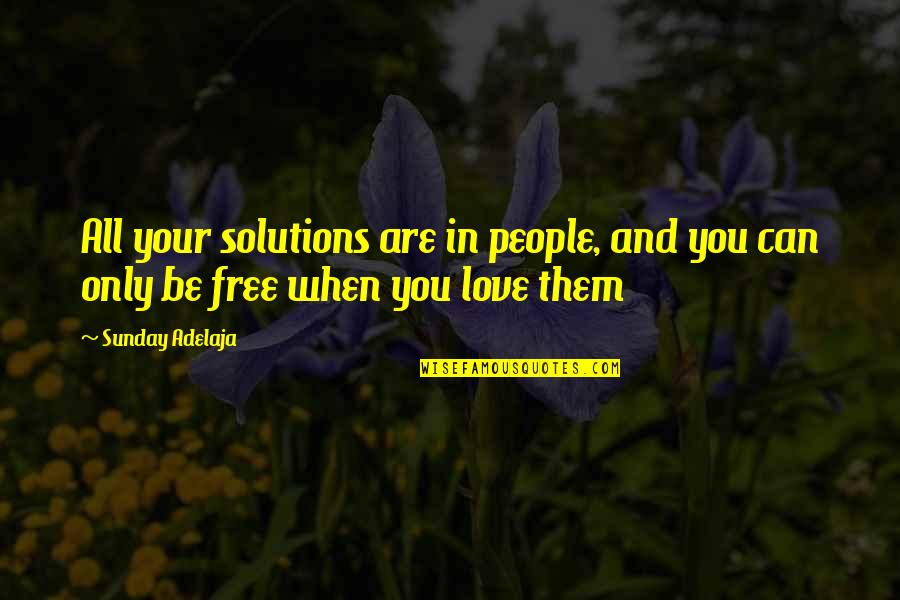 Loving People In Your Life Quotes By Sunday Adelaja: All your solutions are in people, and you