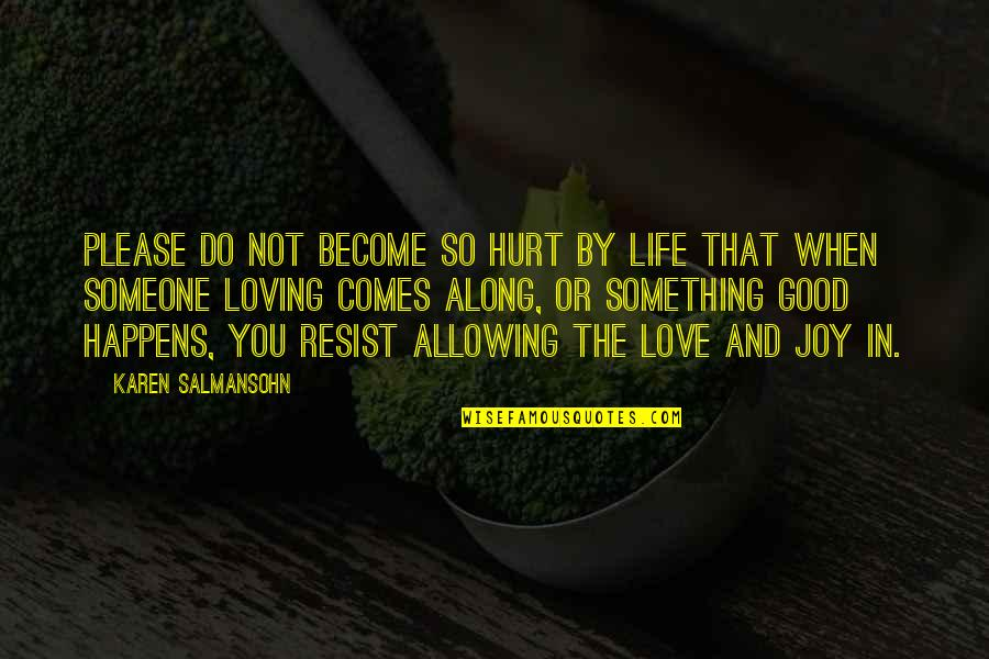 Loving Someone Even When They Hurt You Quotes By Karen Salmansohn: Please do not become so hurt by life