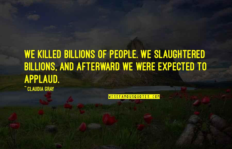 Loving Someone Who Can Never Be Yours Quotes By Claudia Gray: We killed billions of people. We slaughtered billions,