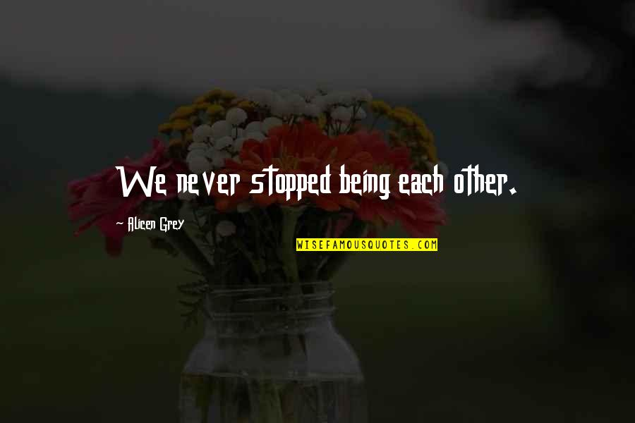 Loving Through Hard Times Quotes By Alicen Grey: We never stopped being each other.