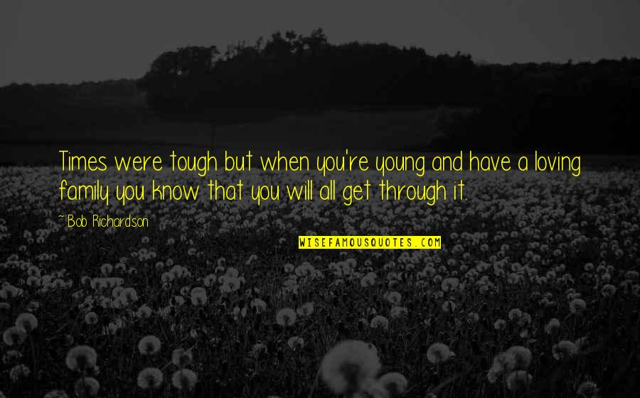 Loving Through It All Quotes By Bob Richardson: Times were tough but when you're young and