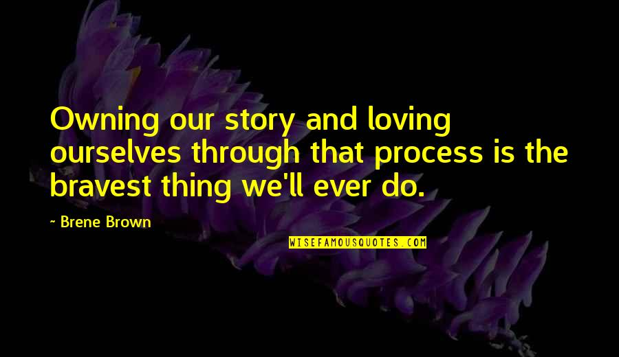 Loving Through It All Quotes By Brene Brown: Owning our story and loving ourselves through that