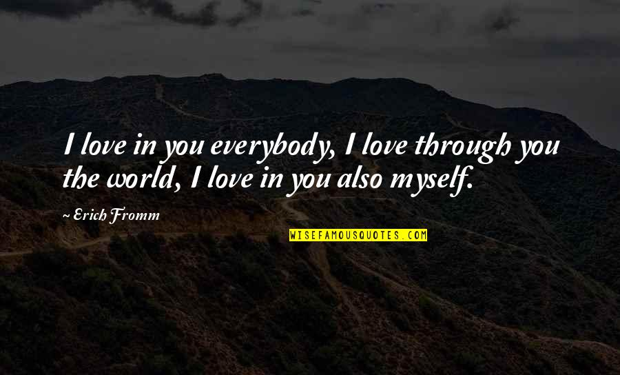 Loving Through It All Quotes By Erich Fromm: I love in you everybody, I love through