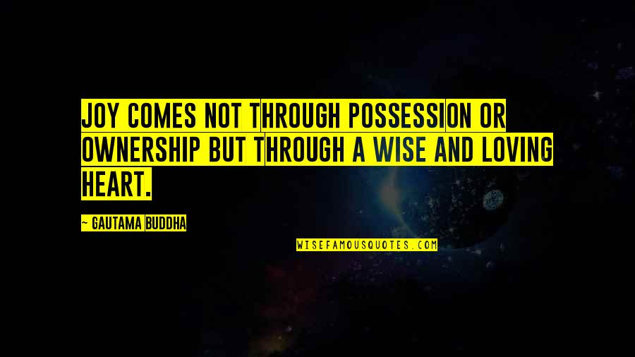 Loving Through It All Quotes By Gautama Buddha: Joy comes not through possession or ownership but