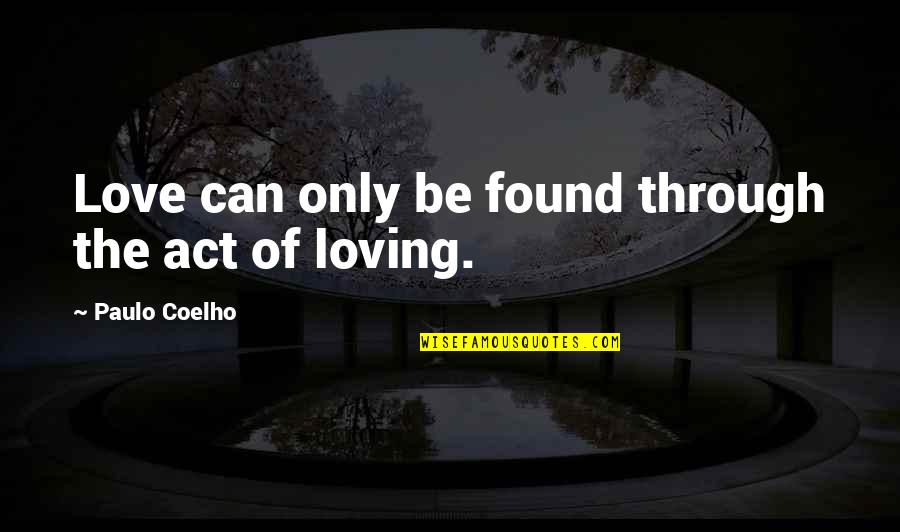 Loving Through It All Quotes By Paulo Coelho: Love can only be found through the act