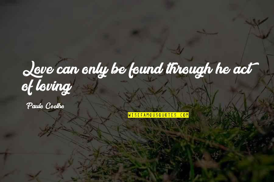 Loving Through It All Quotes By Paulo Coelho: Love can only be found through he act
