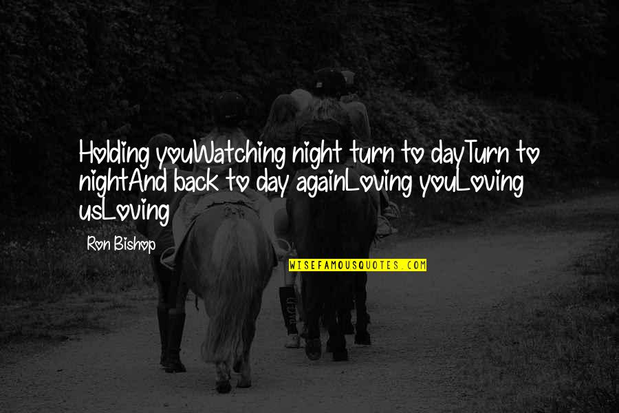 Loving You All Over Again Quotes By Ron Bishop: Holding youWatching night turn to dayTurn to nightAnd