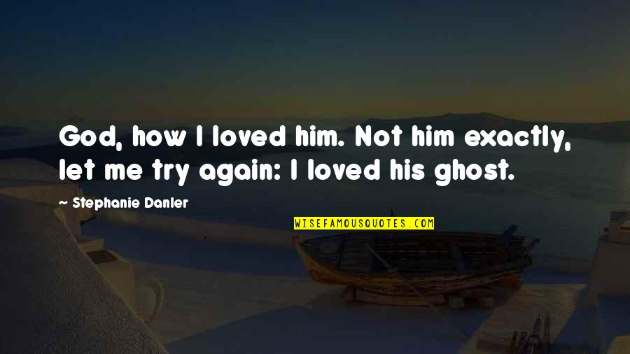 Loving You All Over Again Quotes By Stephanie Danler: God, how I loved him. Not him exactly,