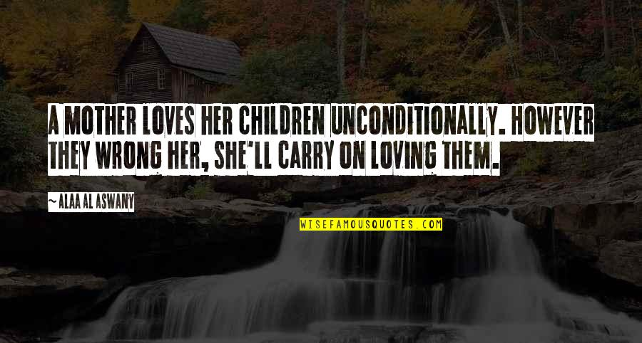 Loving You Is Wrong Quotes By Alaa Al Aswany: A mother loves her children unconditionally. However they