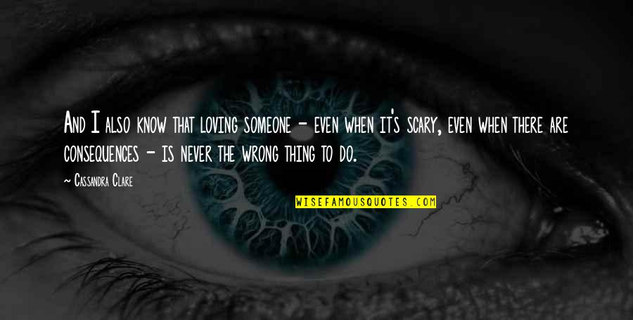 Loving You Is Wrong Quotes By Cassandra Clare: And I also know that loving someone -