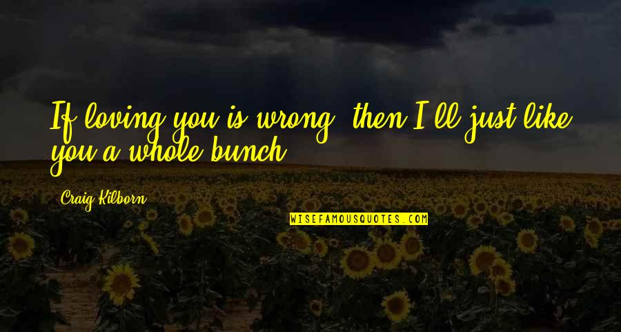 Loving You Is Wrong Quotes By Craig Kilborn: If loving you is wrong, then I'll just