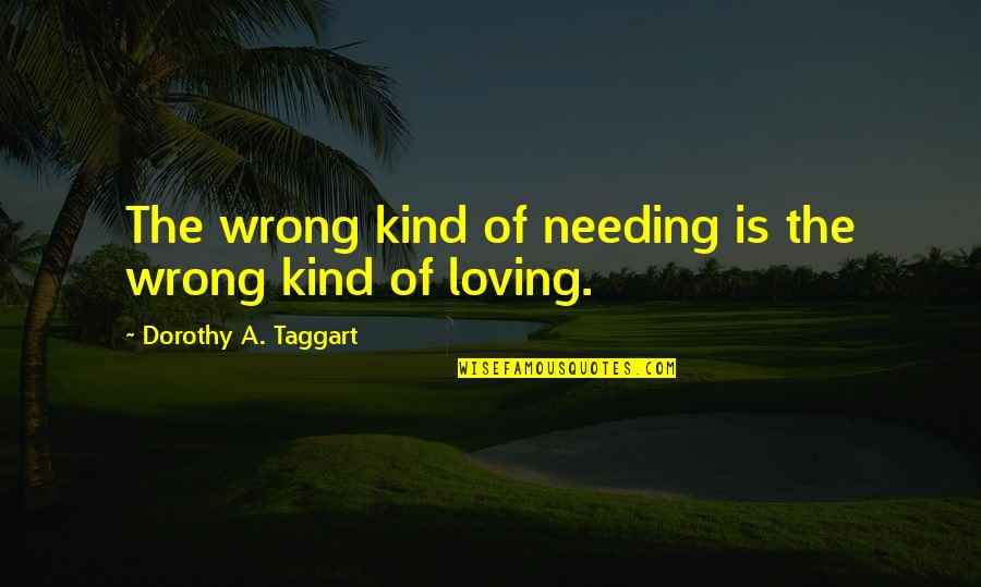 Loving You Is Wrong Quotes By Dorothy A. Taggart: The wrong kind of needing is the wrong