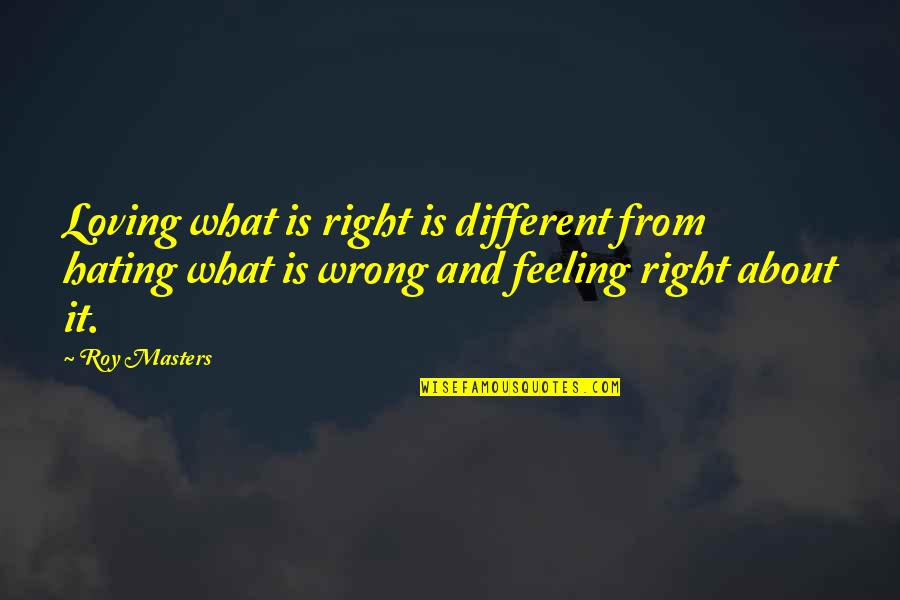 Loving You Is Wrong Quotes By Roy Masters: Loving what is right is different from hating