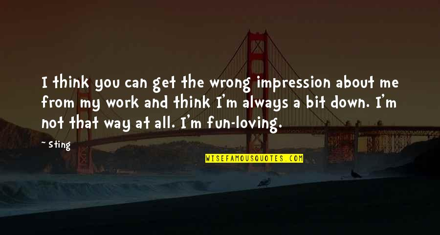 Loving You Is Wrong Quotes By Sting: I think you can get the wrong impression