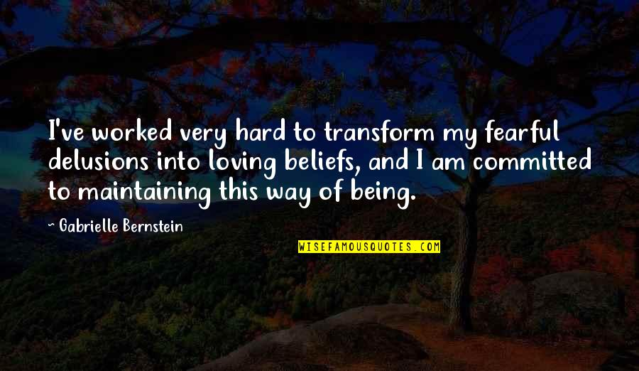 Loving You Just The Way You Are Quotes By Gabrielle Bernstein: I've worked very hard to transform my fearful