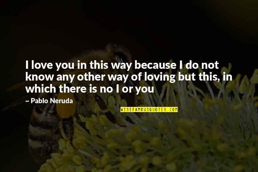 Loving You Just The Way You Are Quotes By Pablo Neruda: I love you in this way because I