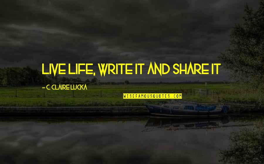 Loving Your Ex Again Quotes By C. Claire Lucka: Live Life, Write it and Share it