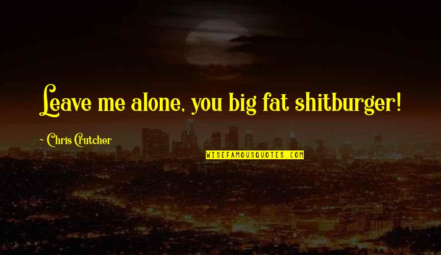 Loving Your Ex Again Quotes By Chris Crutcher: Leave me alone, you big fat shitburger!